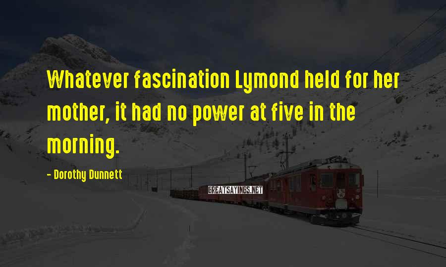 Dorothy Dunnett Sayings: Whatever fascination Lymond held for her mother, it had no power at five in the
