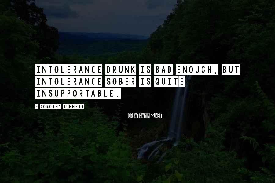 Dorothy Dunnett Sayings: Intolerance drunk is bad enough, but intolerance sober is quite insupportable.