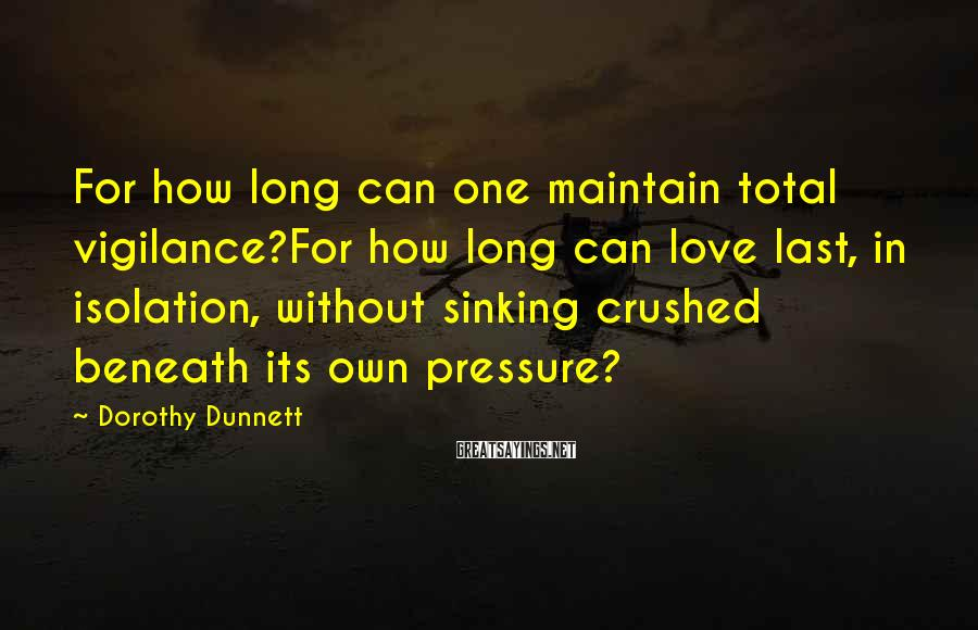 Dorothy Dunnett Sayings: For how long can one maintain total vigilance?For how long can love last, in isolation,