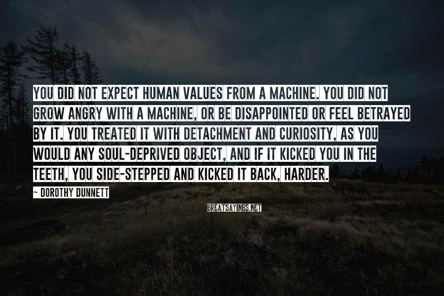Dorothy Dunnett Sayings: You did not expect human values from a machine. You did not grow angry with
