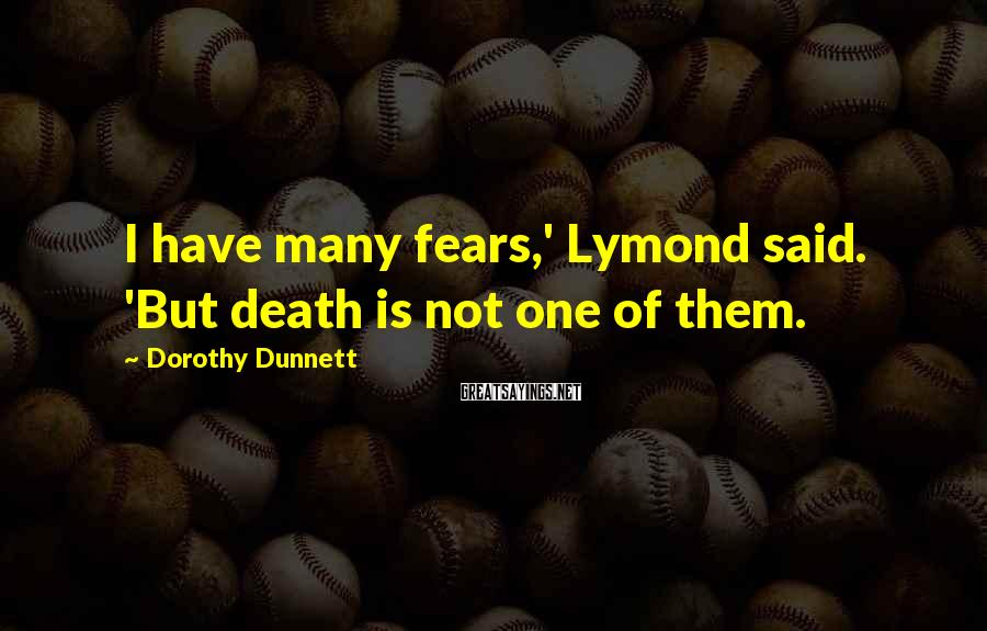 Dorothy Dunnett Sayings: I have many fears,' Lymond said. 'But death is not one of them.
