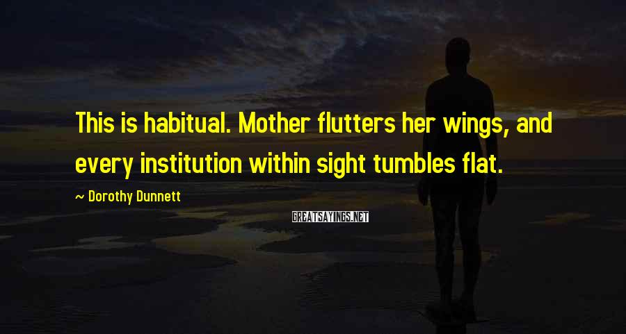 Dorothy Dunnett Sayings: This is habitual. Mother flutters her wings, and every institution within sight tumbles flat.