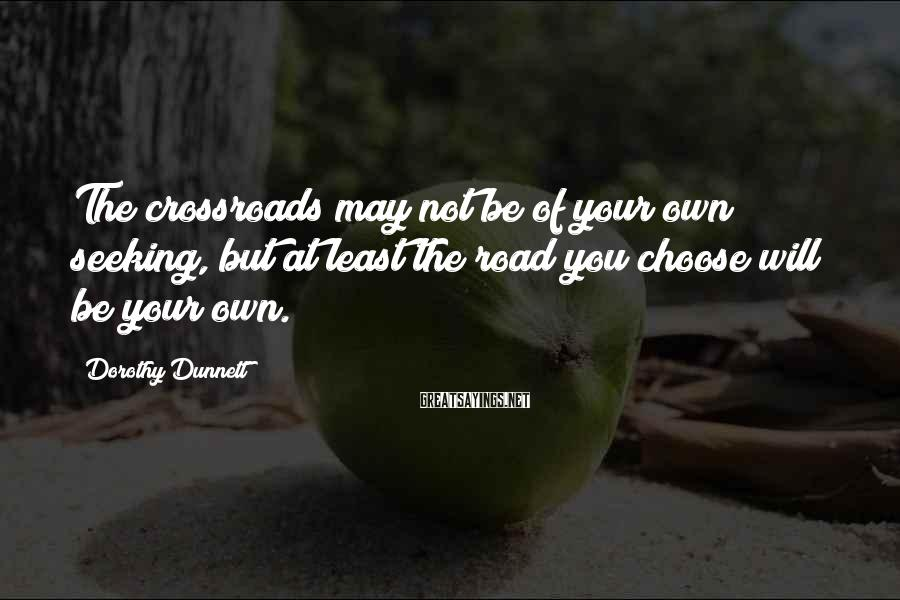 Dorothy Dunnett Sayings: The crossroads may not be of your own seeking, but at least the road you