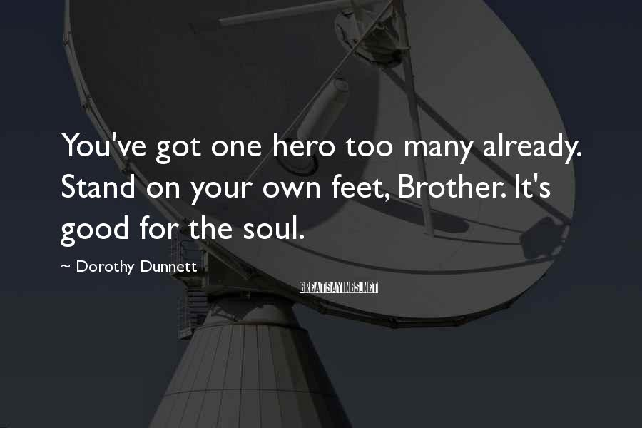 Dorothy Dunnett Sayings: You've got one hero too many already. Stand on your own feet, Brother. It's good