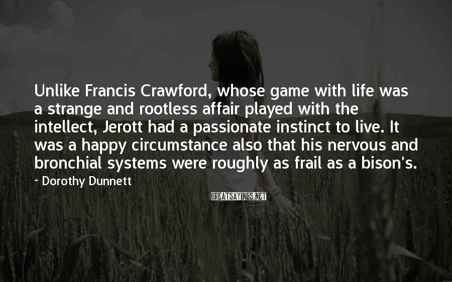 Dorothy Dunnett Sayings: Unlike Francis Crawford, whose game with life was a strange and rootless affair played with