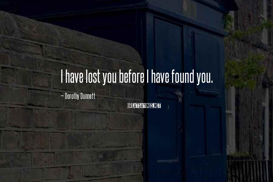 Dorothy Dunnett Sayings: I have lost you before I have found you.