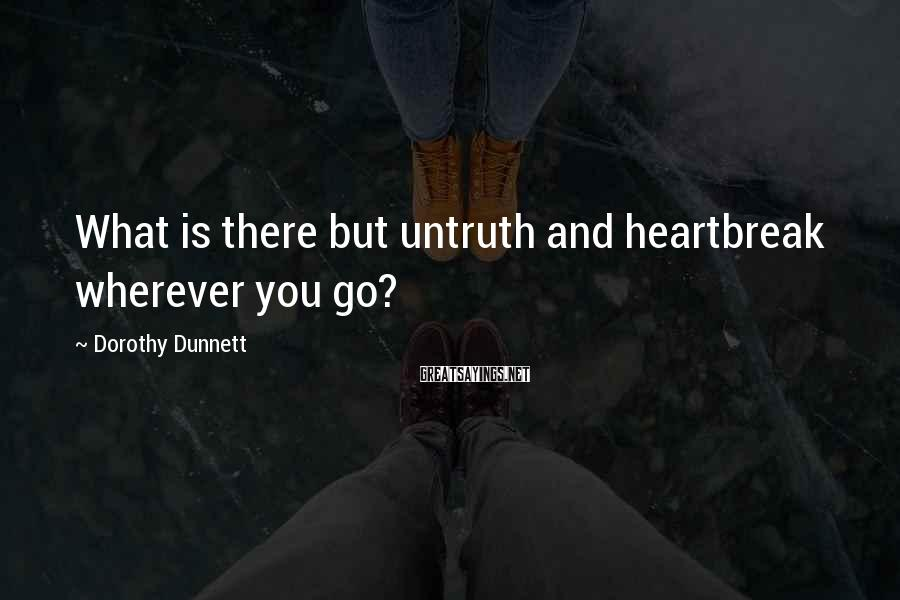 Dorothy Dunnett Sayings: What is there but untruth and heartbreak wherever you go?