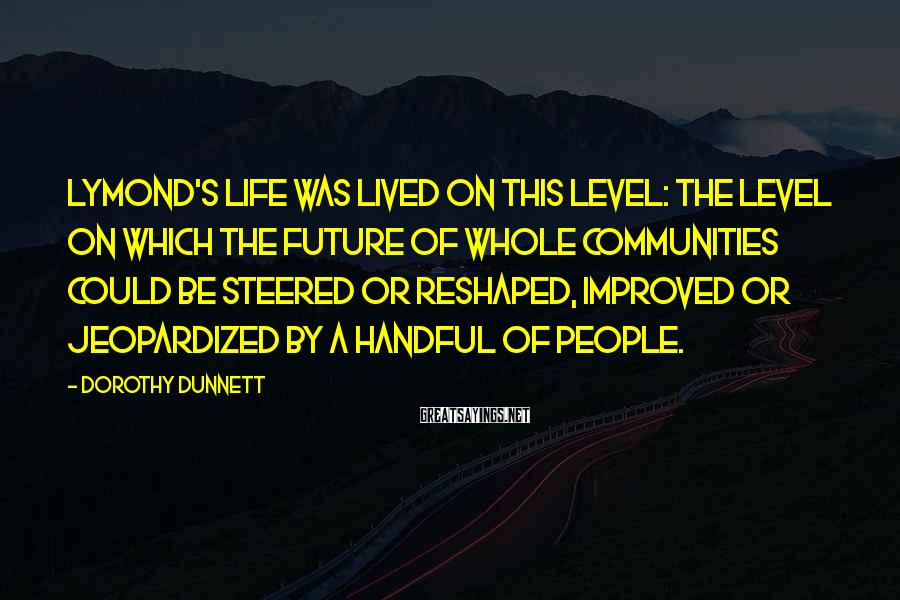 Dorothy Dunnett Sayings: Lymond's life was lived on this level: the level on which the future of whole