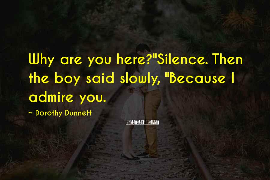"Dorothy Dunnett Sayings: Why are you here?""Silence. Then the boy said slowly, ""Because I admire you."
