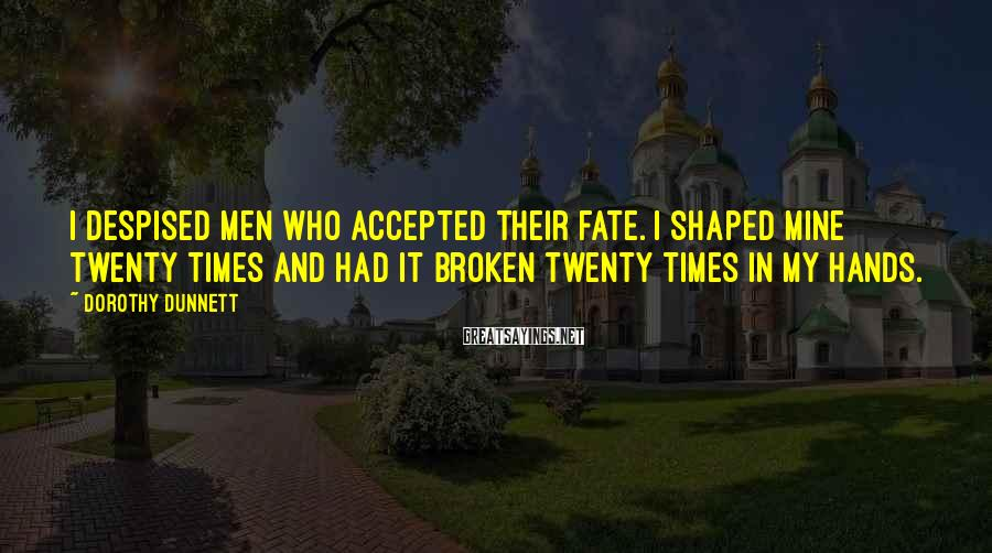 Dorothy Dunnett Sayings: I despised men who accepted their fate. I shaped mine twenty times and had it