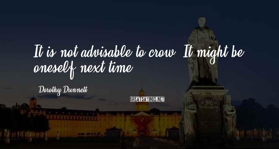 Dorothy Dunnett Sayings: It is not advisable to crow. It might be oneself next time.