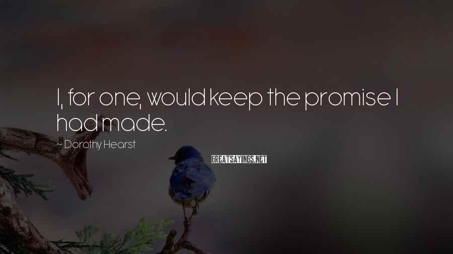 Dorothy Hearst Sayings: I, for one, would keep the promise I had made.