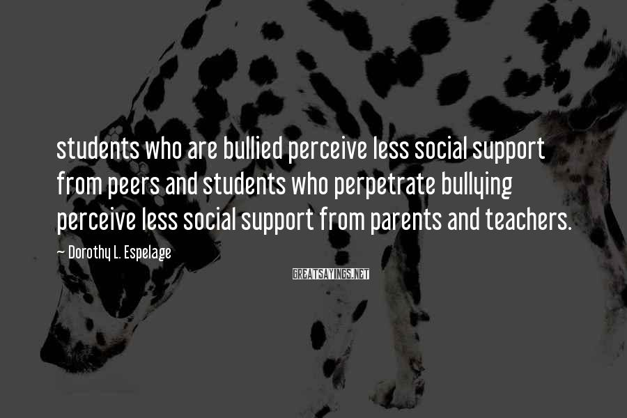 Dorothy L. Espelage Sayings: students who are bullied perceive less social support from peers and students who perpetrate bullying