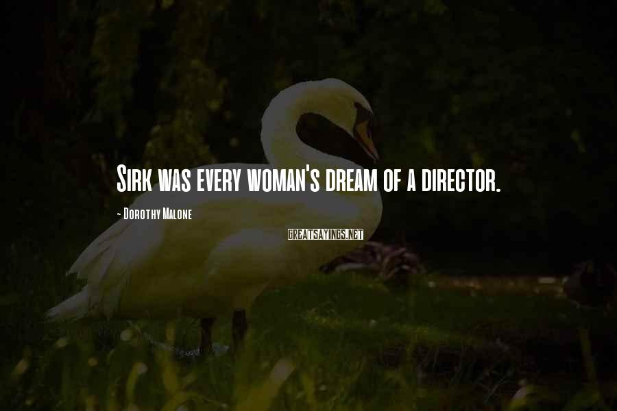 Dorothy Malone Sayings: Sirk was every woman's dream of a director.