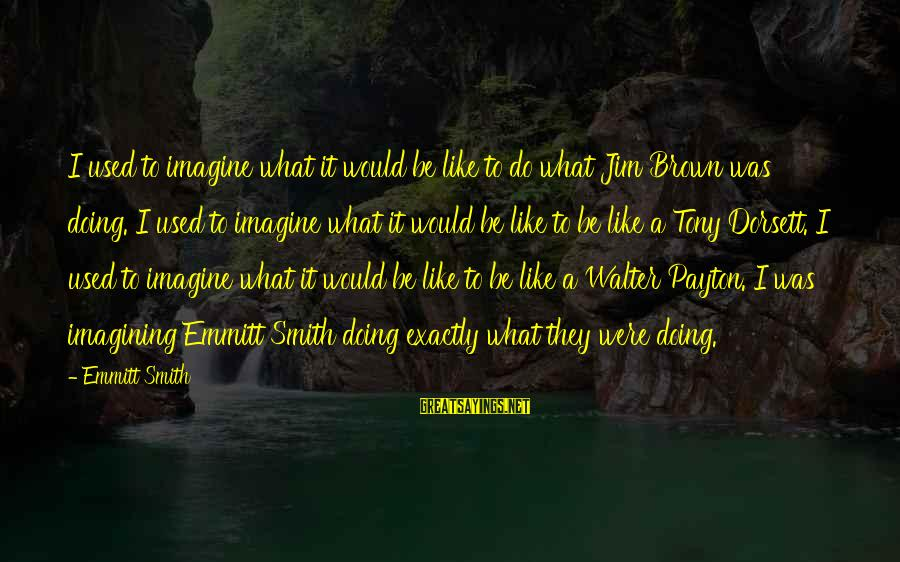 Dorsett Sayings By Emmitt Smith: I used to imagine what it would be like to do what Jim Brown was