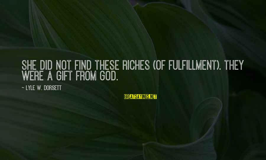 Dorsett Sayings By Lyle W. Dorsett: She did not find these riches (of fulfillment). They were a gift from God.