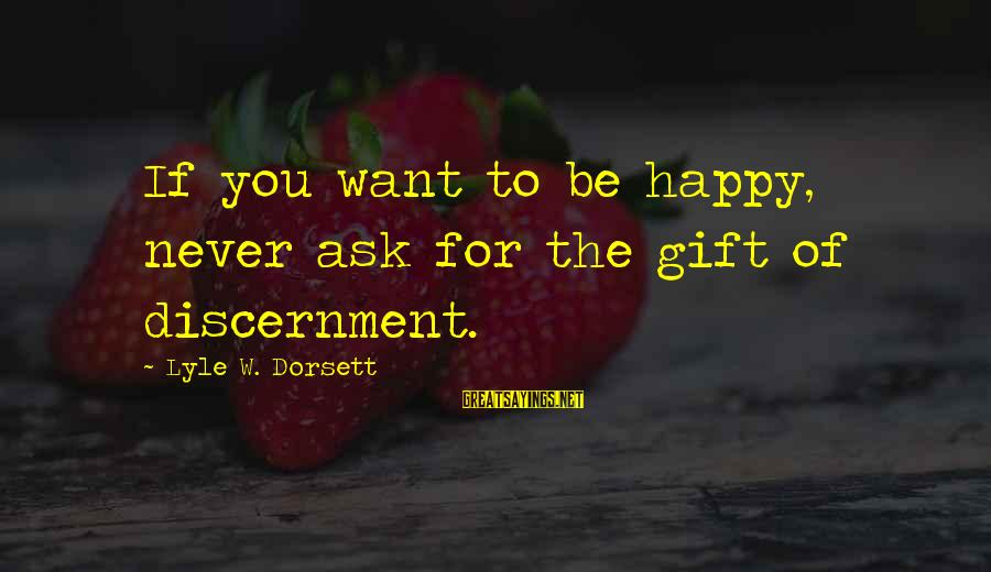 Dorsett Sayings By Lyle W. Dorsett: If you want to be happy, never ask for the gift of discernment.