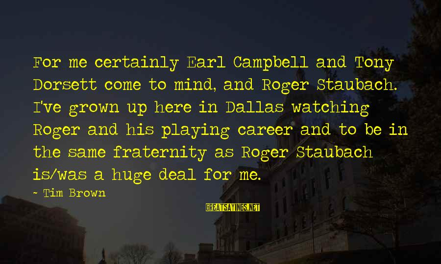 Dorsett Sayings By Tim Brown: For me certainly Earl Campbell and Tony Dorsett come to mind, and Roger Staubach. I've