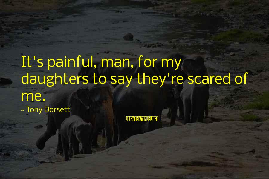 Dorsett Sayings By Tony Dorsett: It's painful, man, for my daughters to say they're scared of me.