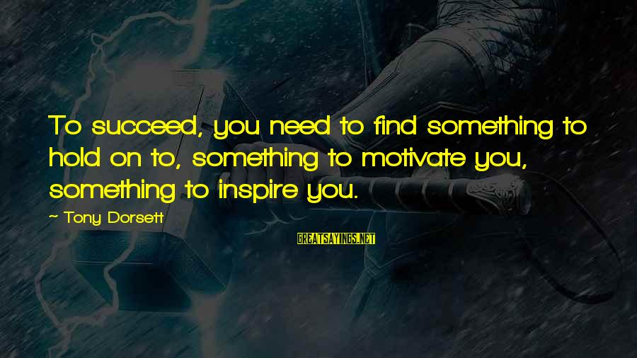 Dorsett Sayings By Tony Dorsett: To succeed, you need to find something to hold on to, something to motivate you,