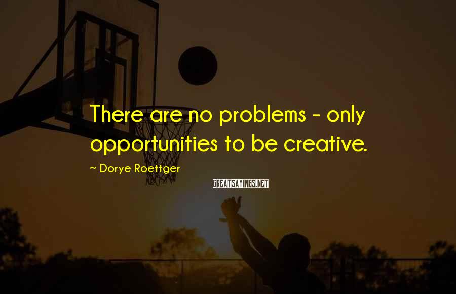 Dorye Roettger Sayings: There are no problems - only opportunities to be creative.