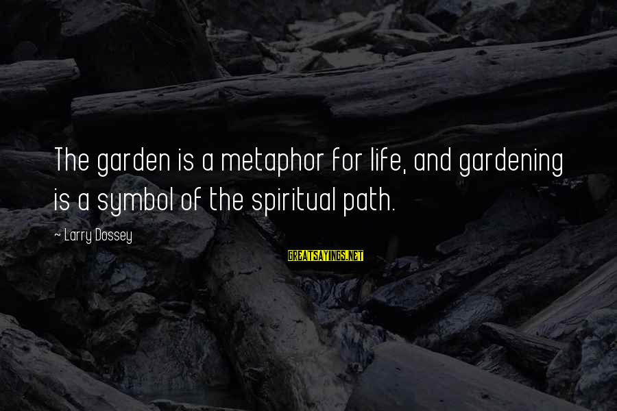 Dossey Sayings By Larry Dossey: The garden is a metaphor for life, and gardening is a symbol of the spiritual