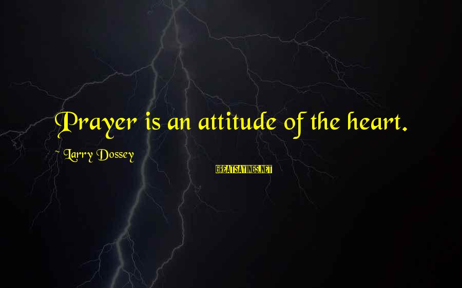Dossey Sayings By Larry Dossey: Prayer is an attitude of the heart.