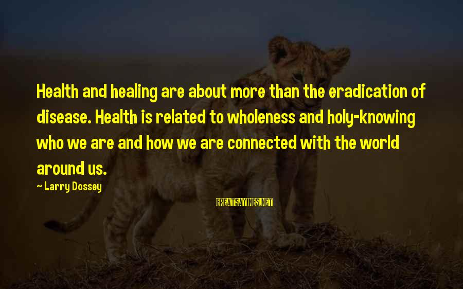 Dossey Sayings By Larry Dossey: Health and healing are about more than the eradication of disease. Health is related to