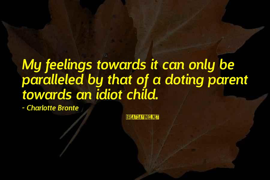 Doting Sayings By Charlotte Bronte: My feelings towards it can only be paralleled by that of a doting parent towards
