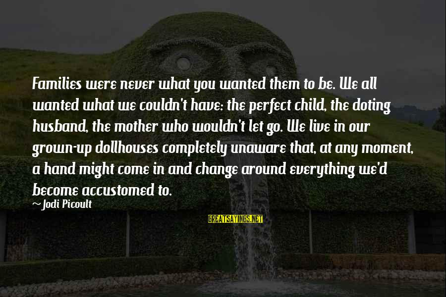 Doting Sayings By Jodi Picoult: Families were never what you wanted them to be. We all wanted what we couldn't
