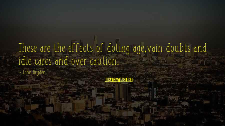 Doting Sayings By John Dryden: These are the effects of doting age,vain doubts and idle cares and over caution.