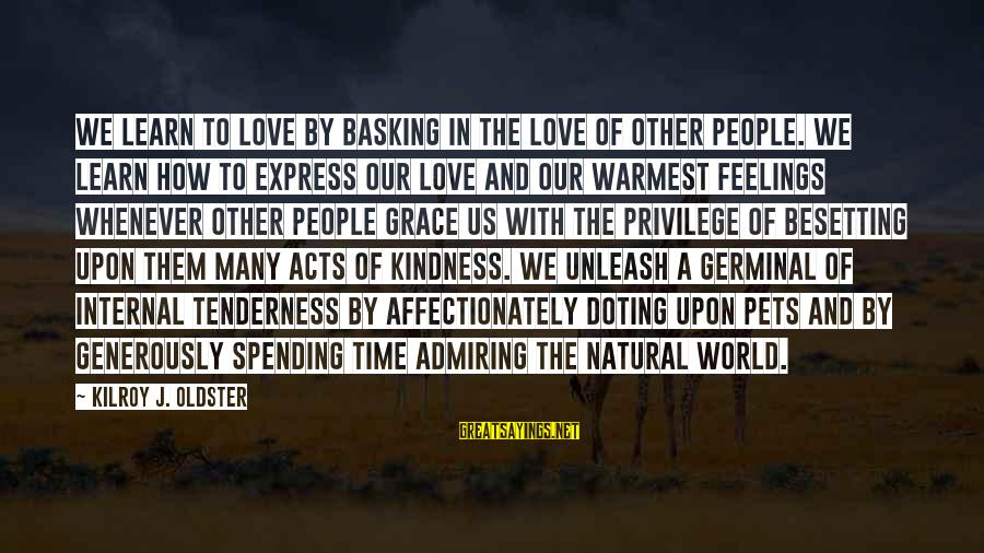 Doting Sayings By Kilroy J. Oldster: We learn to love by basking in the love of other people. We learn how