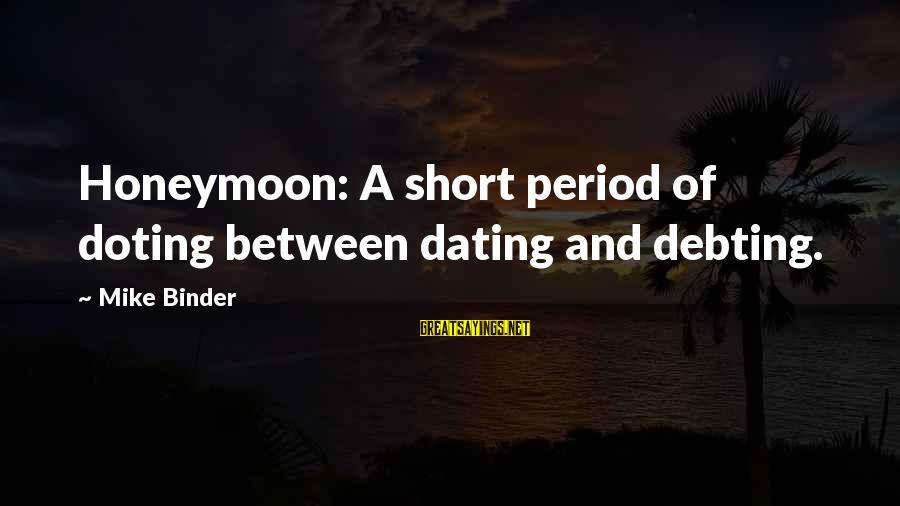 Doting Sayings By Mike Binder: Honeymoon: A short period of doting between dating and debting.