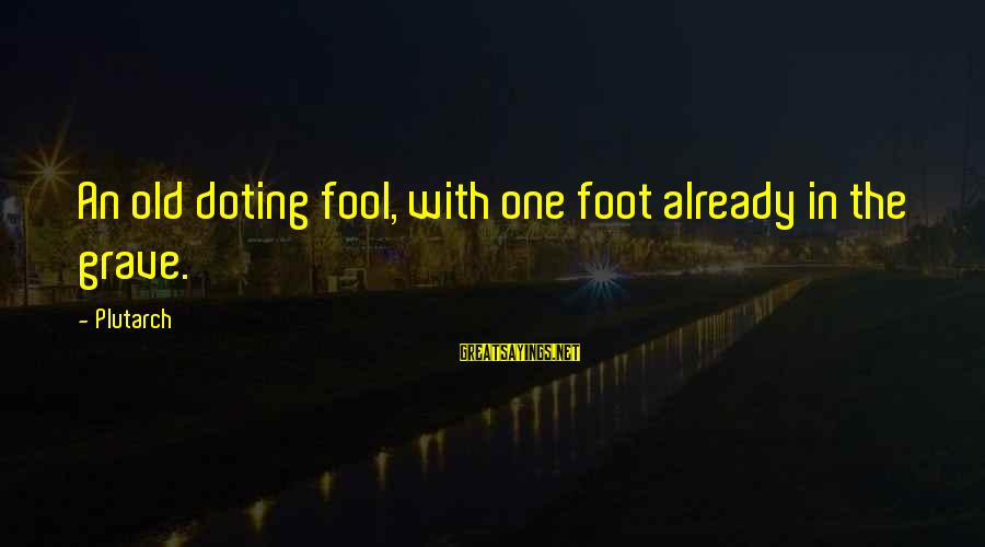 Doting Sayings By Plutarch: An old doting fool, with one foot already in the grave.