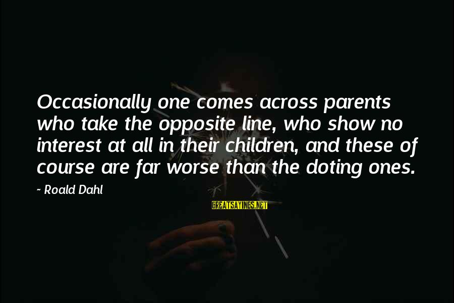 Doting Sayings By Roald Dahl: Occasionally one comes across parents who take the opposite line, who show no interest at
