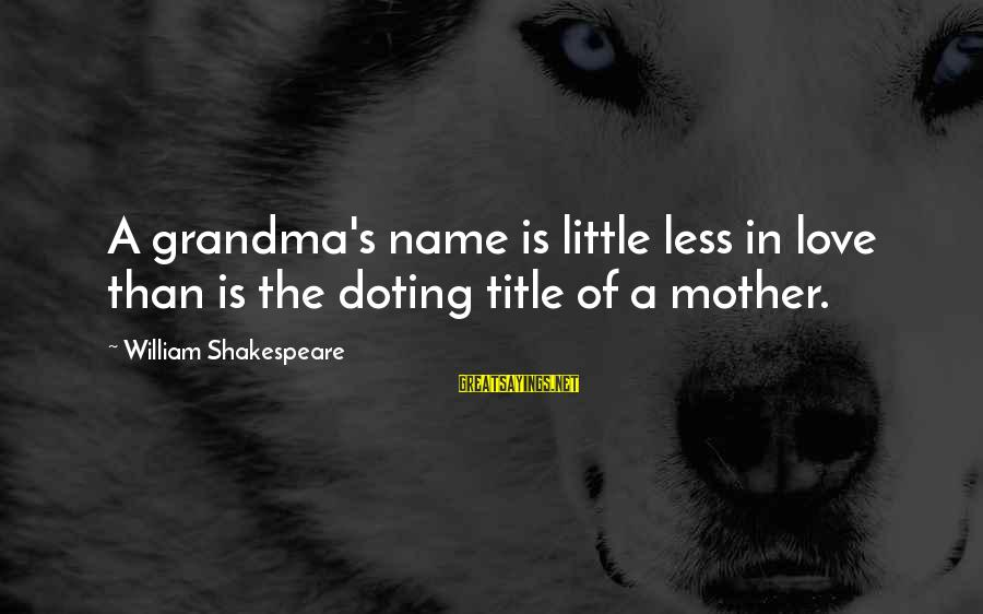 Doting Sayings By William Shakespeare: A grandma's name is little less in love than is the doting title of a