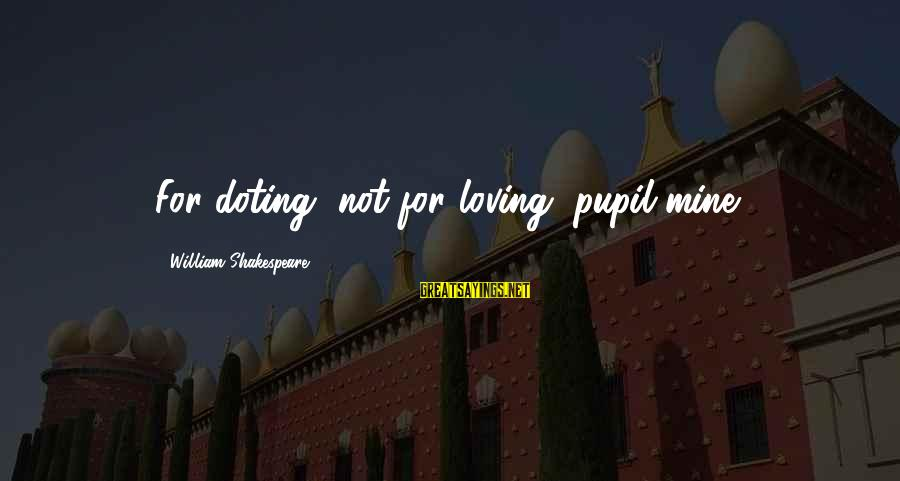 Doting Sayings By William Shakespeare: For doting, not for loving, pupil mine.