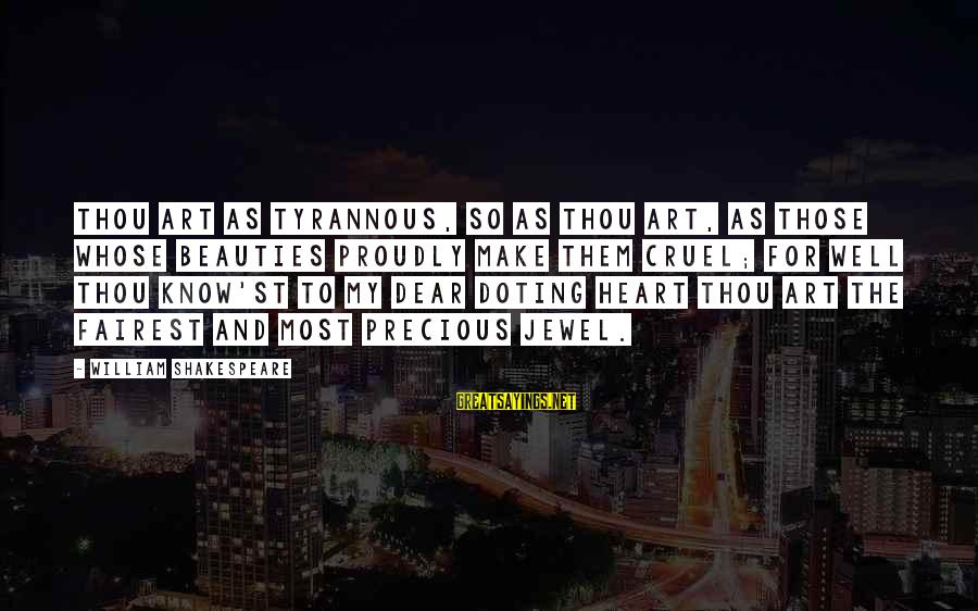 Doting Sayings By William Shakespeare: Thou art as tyrannous, so as thou art, As those whose beauties proudly make them