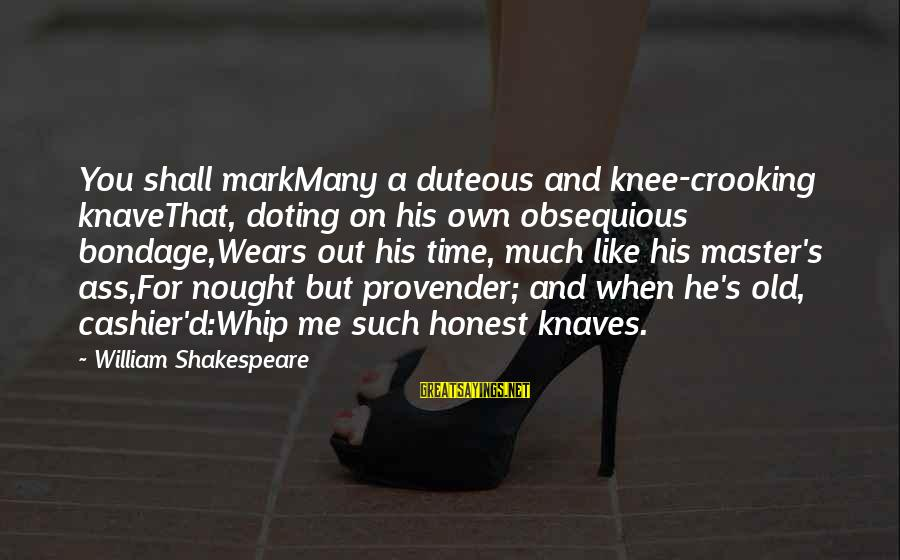 Doting Sayings By William Shakespeare: You shall markMany a duteous and knee-crooking knaveThat, doting on his own obsequious bondage,Wears out