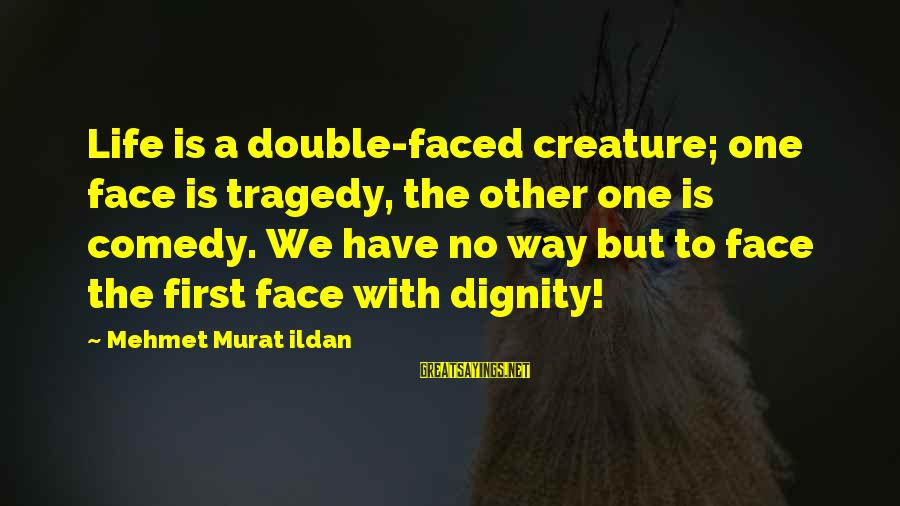Double Faced Sayings By Mehmet Murat Ildan: Life is a double-faced creature; one face is tragedy, the other one is comedy. We