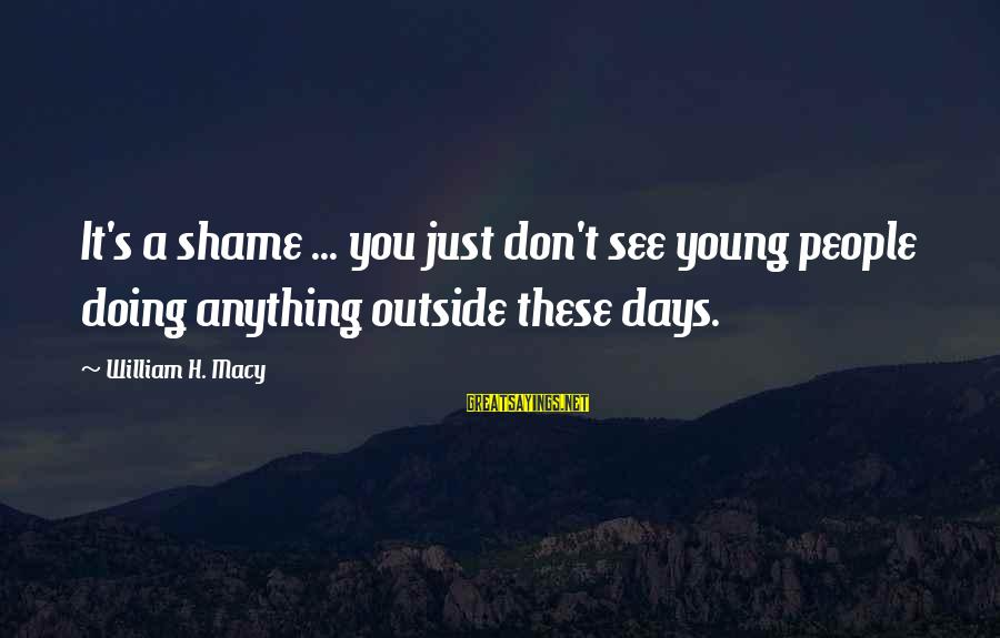 Doubt 2008 Sayings By William H. Macy: It's a shame ... you just don't see young people doing anything outside these days.