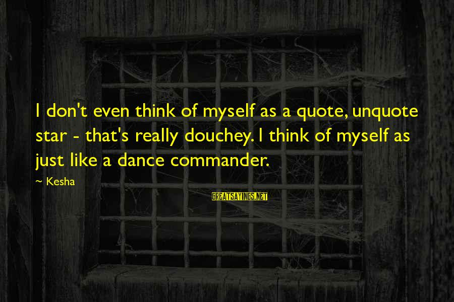 Douchey Sayings By Kesha: I don't even think of myself as a quote, unquote star - that's really douchey.