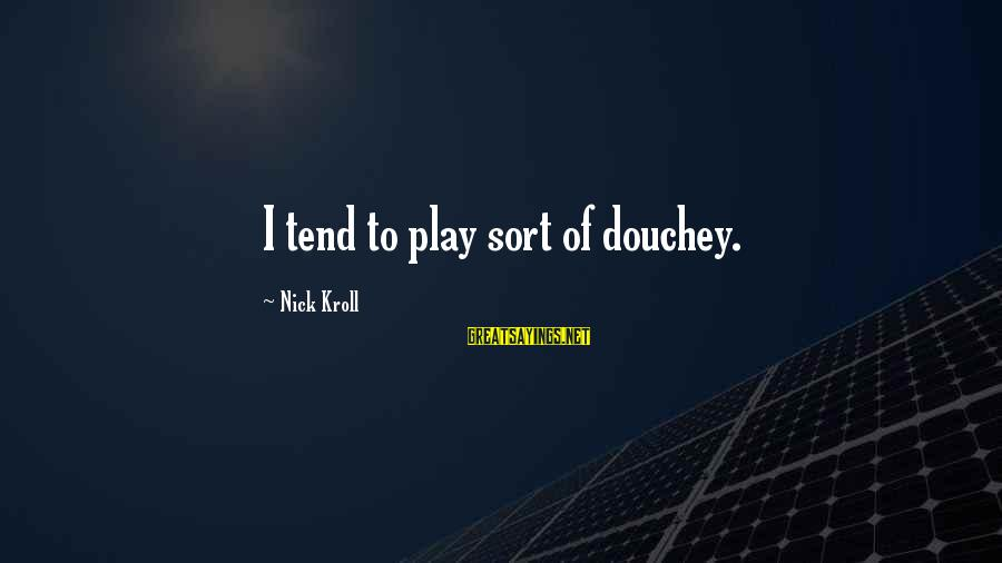 Douchey Sayings By Nick Kroll: I tend to play sort of douchey.