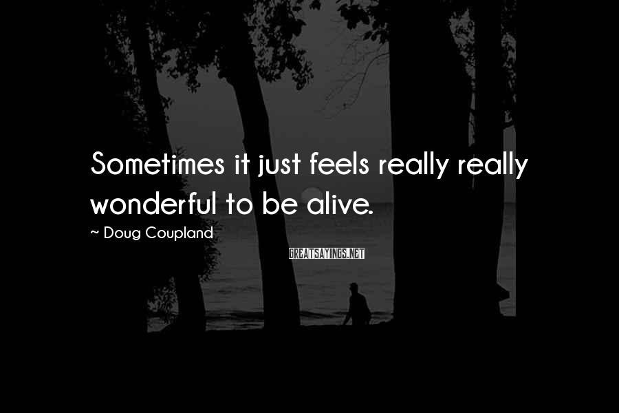 Doug Coupland Sayings: Sometimes it just feels really really wonderful to be alive.