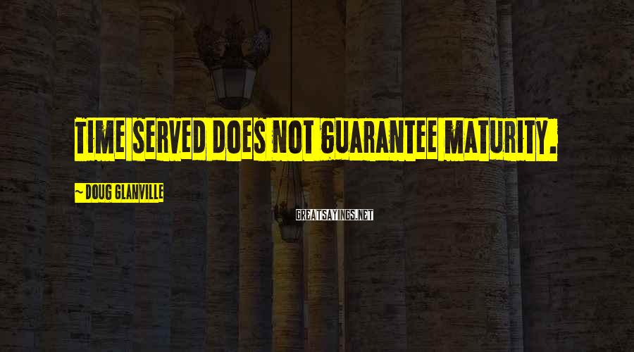 Doug Glanville Sayings: Time served does not guarantee maturity.
