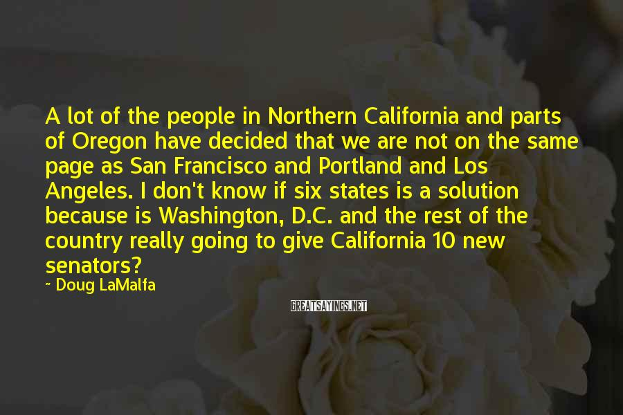 Doug LaMalfa Sayings: A lot of the people in Northern California and parts of Oregon have decided that