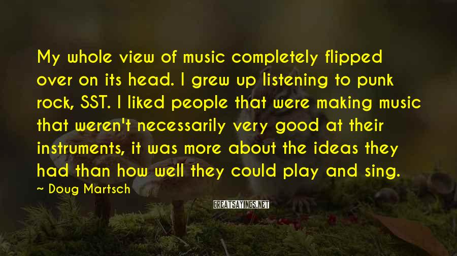 Doug Martsch Sayings: My whole view of music completely flipped over on its head. I grew up listening