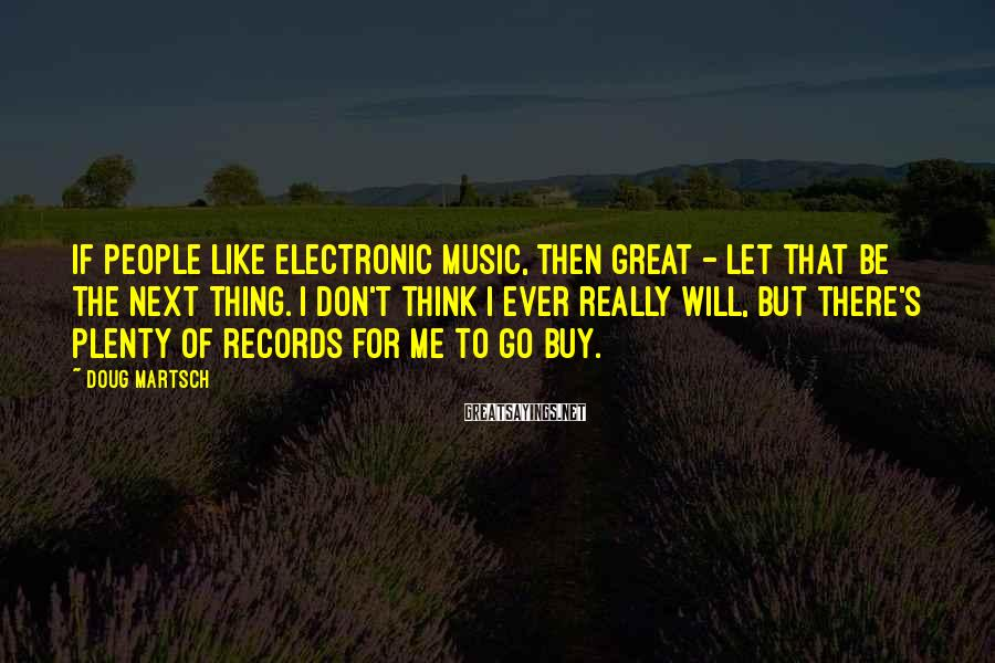 Doug Martsch Sayings: If people like electronic music, then great - let that be the next thing. I