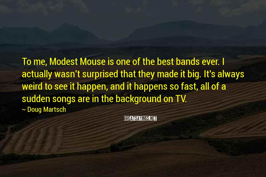 Doug Martsch Sayings: To me, Modest Mouse is one of the best bands ever. I actually wasn't surprised