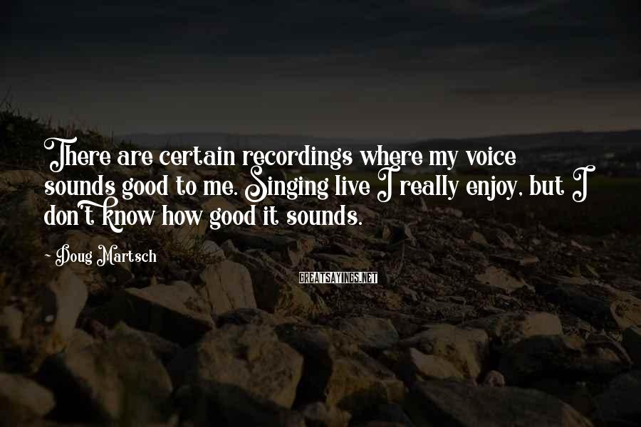 Doug Martsch Sayings: There are certain recordings where my voice sounds good to me. Singing live I really